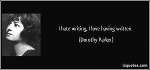 quote-i-hate-writing-i-love-having-written-dorothy-parker-302545